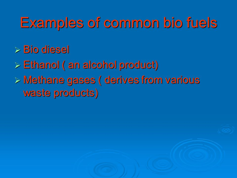 Examples of common bio fuels  Bio diesel  Ethanol ( an alcohol product)  Methane gases ( derives from various waste products)