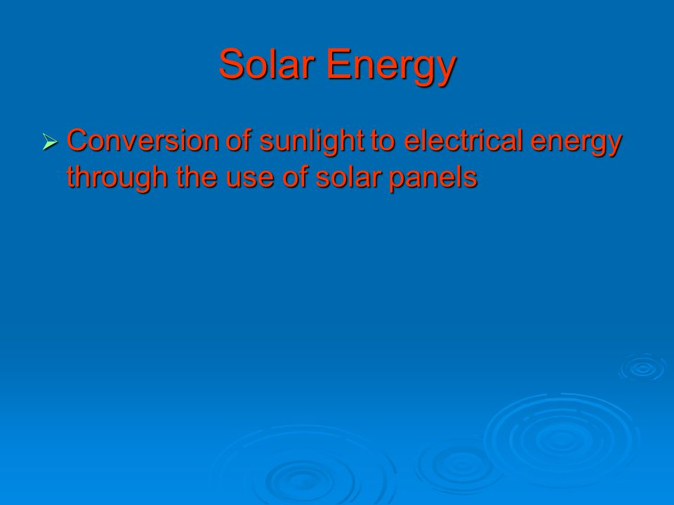 Solar Energy  Conversion of sunlight to electrical energy through the use of solar panels