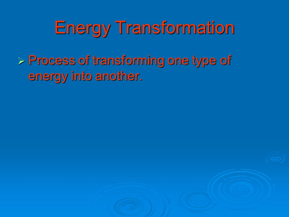Energy Transformation  Process of transforming one type of energy into another.