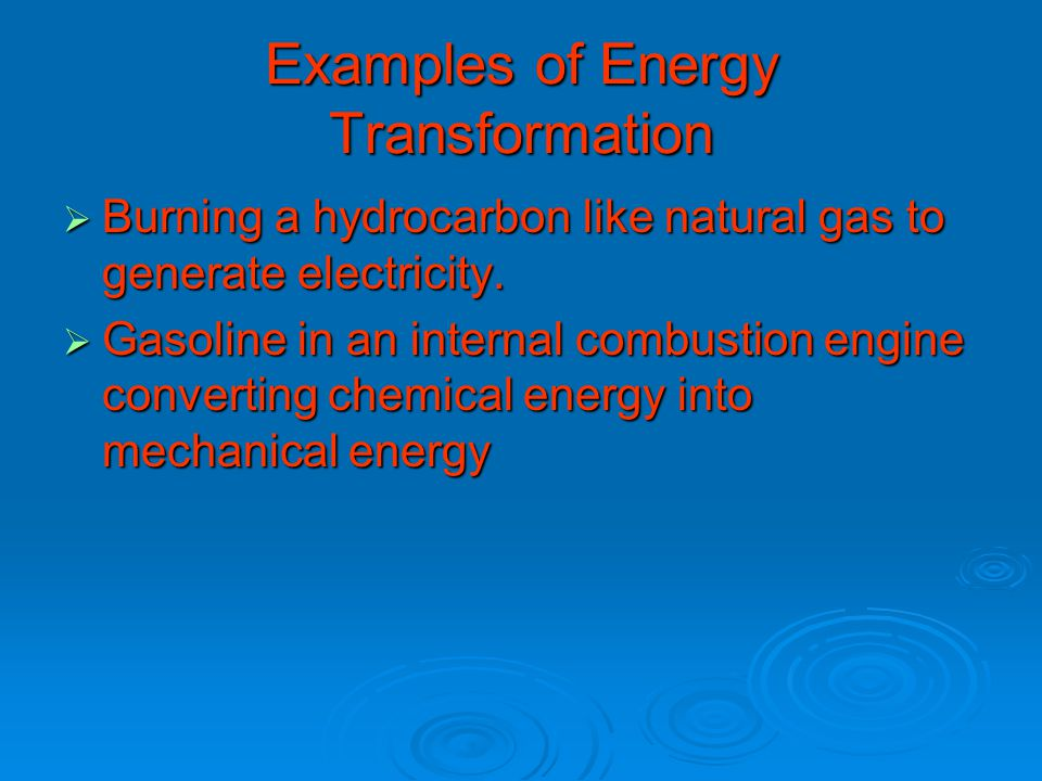 Examples of Energy Transformation  Burning a hydrocarbon like natural gas to generate electricity.