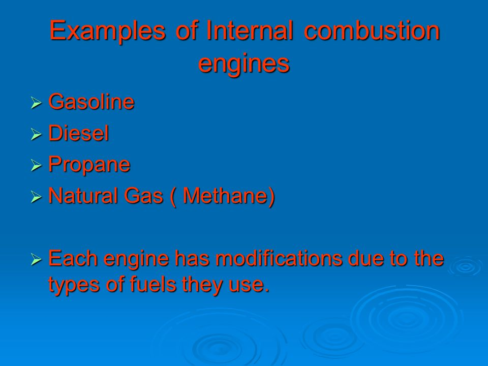 Examples of Internal combustion engines  Gasoline  Diesel  Propane  Natural Gas ( Methane)  Each engine has modifications due to the types of fuels they use.