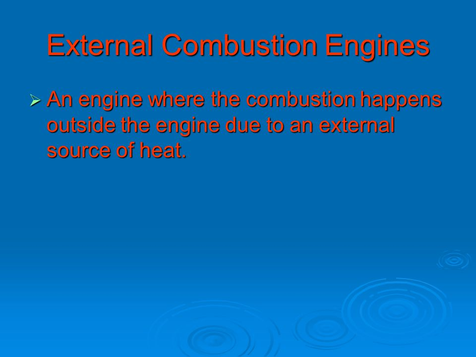 External Combustion Engines  An engine where the combustion happens outside the engine due to an external source of heat.