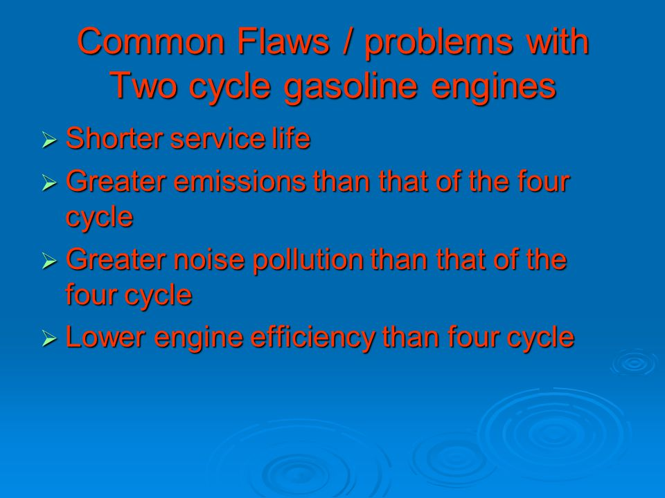 Common Flaws / problems with Two cycle gasoline engines  Shorter service life  Greater emissions than that of the four cycle  Greater noise pollution than that of the four cycle  Lower engine efficiency than four cycle