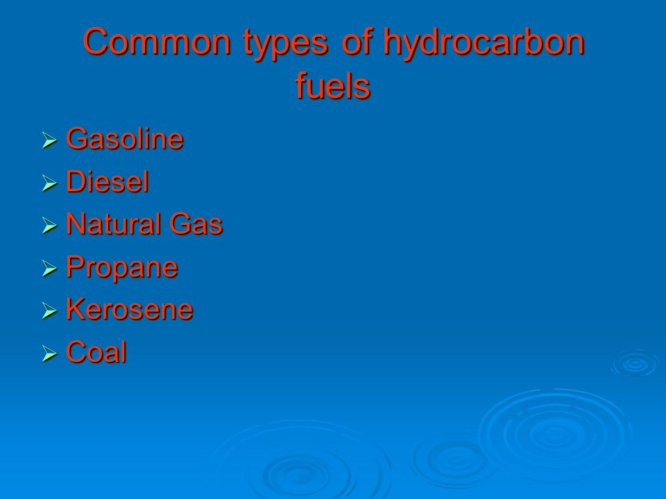 Common types of hydrocarbon fuels  Gasoline  Diesel  Natural Gas  Propane  Kerosene  Coal