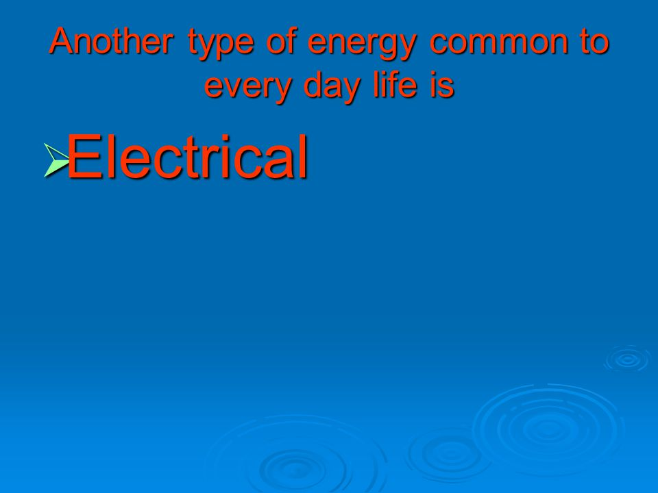 Another type of energy common to every day life is  Electrical
