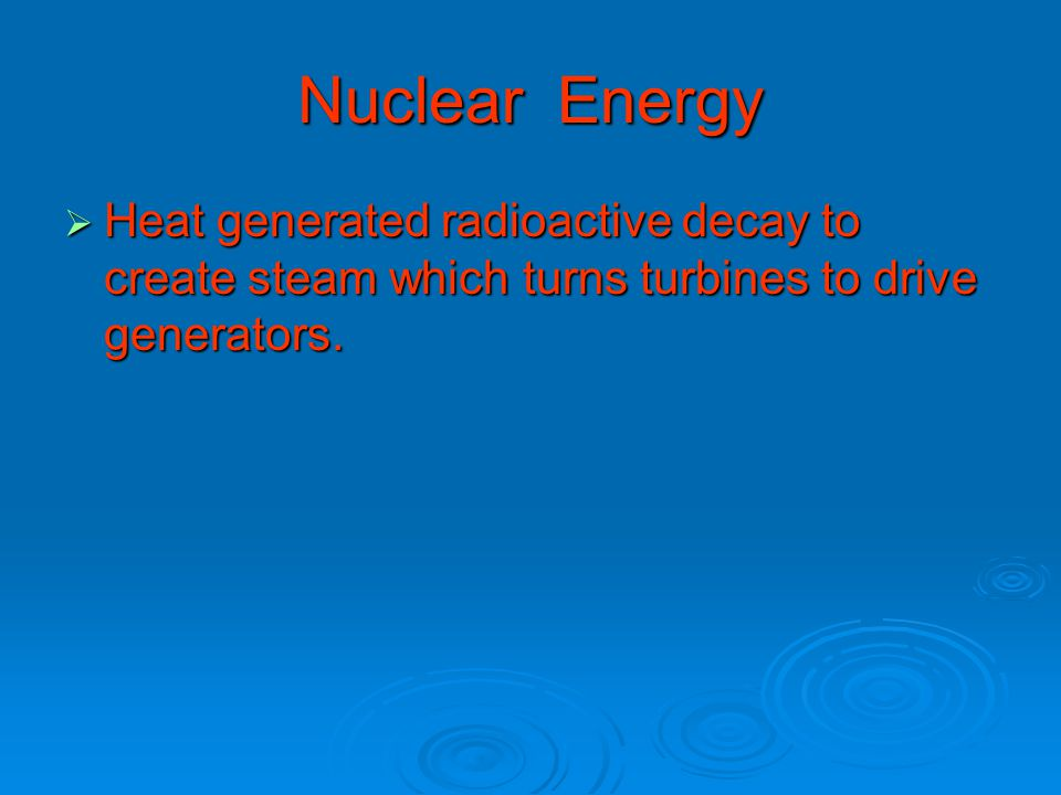 Nuclear Energy  Heat generated radioactive decay to create steam which turns turbines to drive generators.
