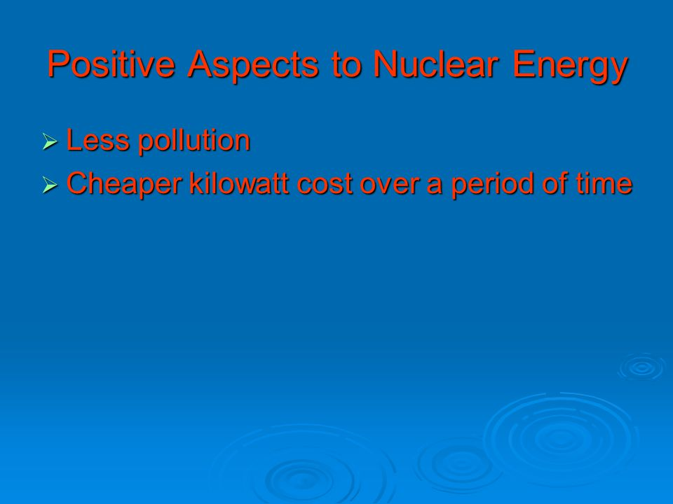 Positive Aspects to Nuclear Energy  Less pollution  Cheaper kilowatt cost over a period of time