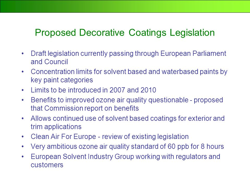 Proposed Decorative Coatings Legislation Draft legislation currently passing through European Parliament and Council Concentration limits for solvent based and waterbased paints by key paint categories Limits to be introduced in 2007 and 2010 Benefits to improved ozone air quality questionable - proposed that Commission report on benefits Allows continued use of solvent based coatings for exterior and trim applications Clean Air For Europe - review of existing legislation Very ambitious ozone air quality standard of 60 ppb for 8 hours European Solvent Industry Group working with regulators and customers