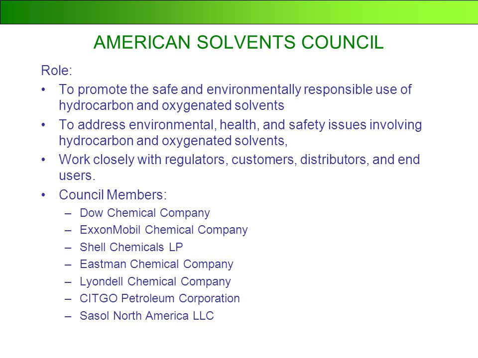 AMERICAN SOLVENTS COUNCIL Role: To promote the safe and environmentally responsible use of hydrocarbon and oxygenated solvents To address environmental, health, and safety issues involving hydrocarbon and oxygenated solvents, Work closely with regulators, customers, distributors, and end users.