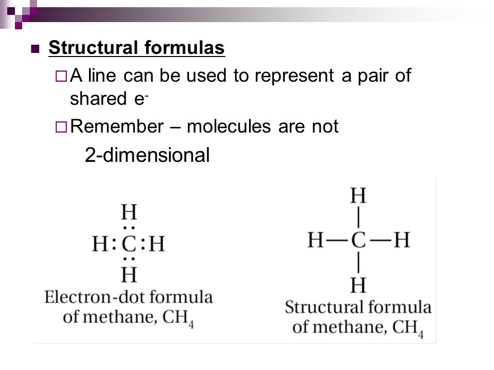 Structural formulas  A line can be used to represent a pair of shared e -  Remember – molecules are not 2-dimensional