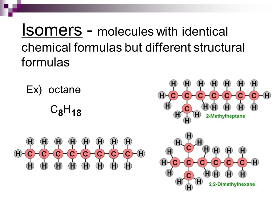 Isomers - molecules with identical chemical formulas but different structural formulas Ex) octane C 8 H 18
