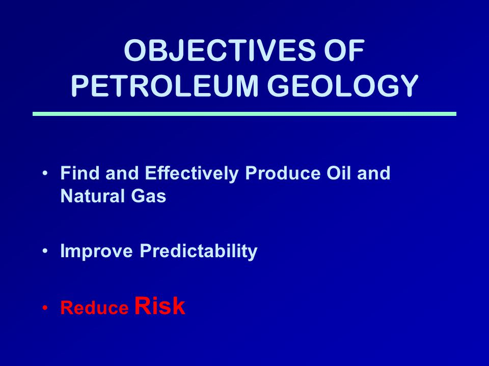 OBJECTIVES OF PETROLEUM GEOLOGY Find and Effectively Produce Oil and Natural Gas Improve Predictability Reduce Risk