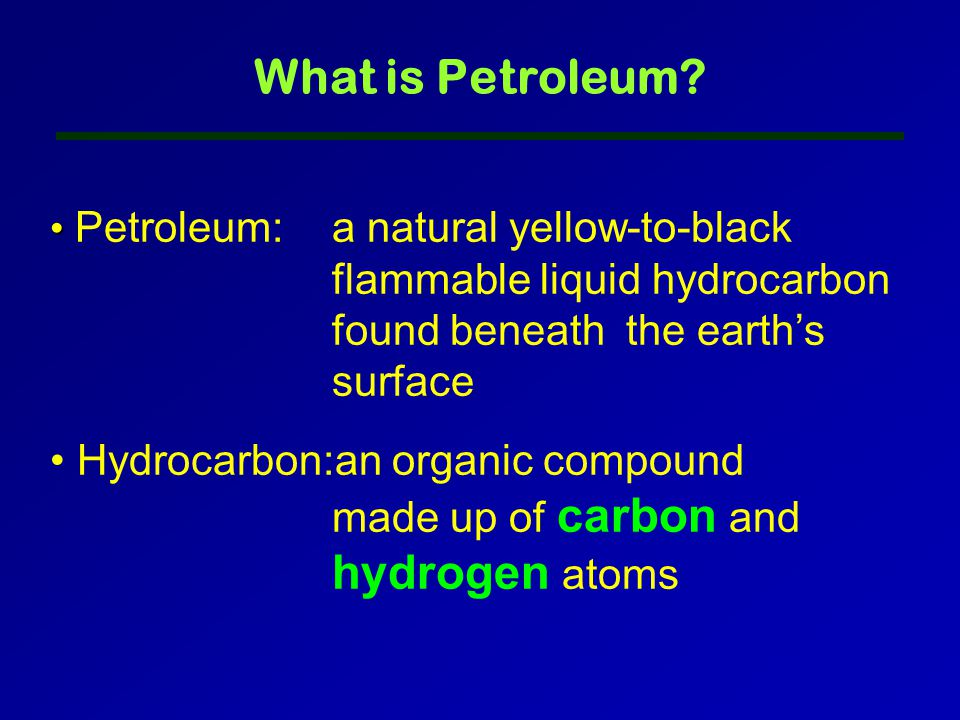 Petroleum:a natural yellow-to-black flammable liquid hydrocarbon found beneath the earth's surface Hydrocarbon:an organic compound made up of carbon and hydrogen atoms What is Petroleum?