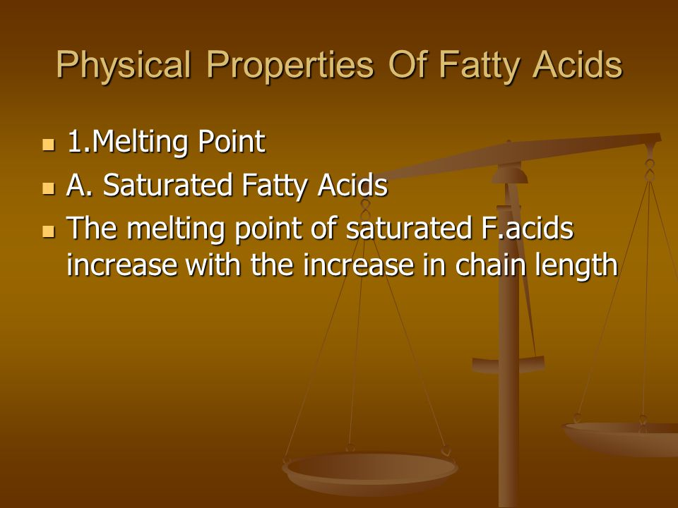 Physical Properties Of Fatty Acids 1.Melting Point 1.Melting Point A. Saturated Fatty Acids A. Saturated Fatty Acids The melting point of saturated F.