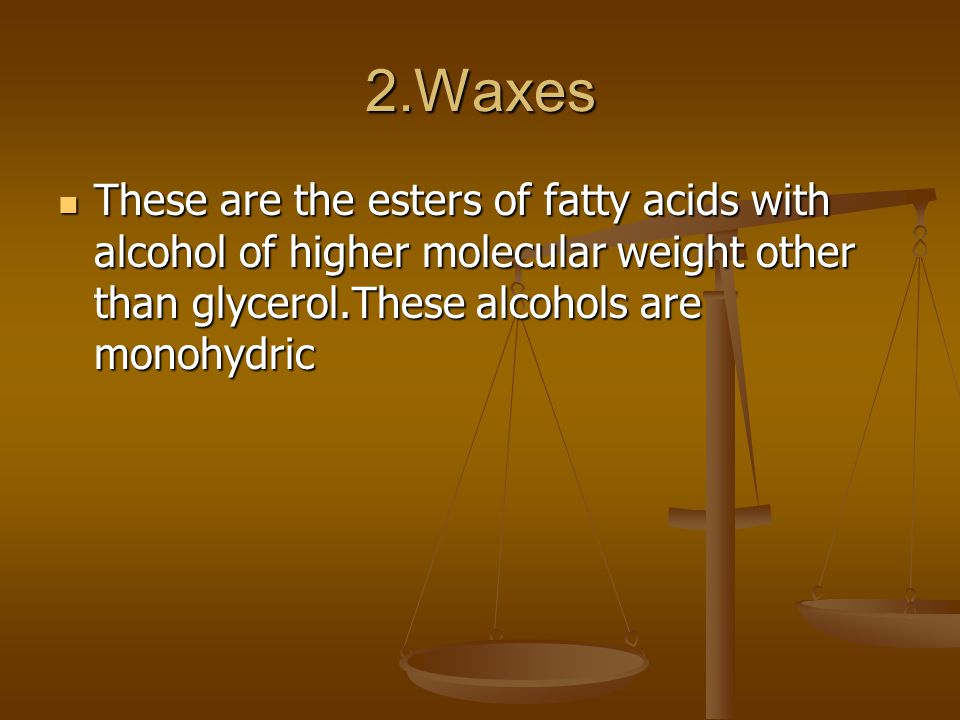 2.Waxes These are the esters of fatty acids with alcohol of higher molecular weight other than glycerol.These alcohols are monohydric These are the esters of fatty acids with alcohol of higher molecular weight other than glycerol.These alcohols are monohydric