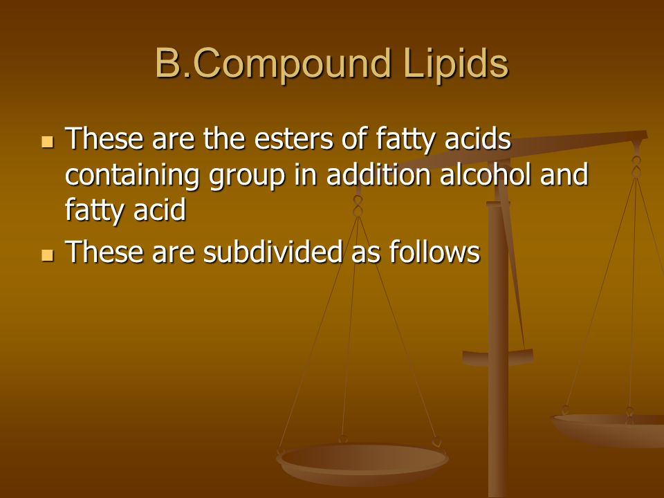 B.Compound Lipids These are the esters of fatty acids containing group in addition alcohol and fatty acid These are the esters of fatty acids containing group in addition alcohol and fatty acid These are subdivided as follows These are subdivided as follows