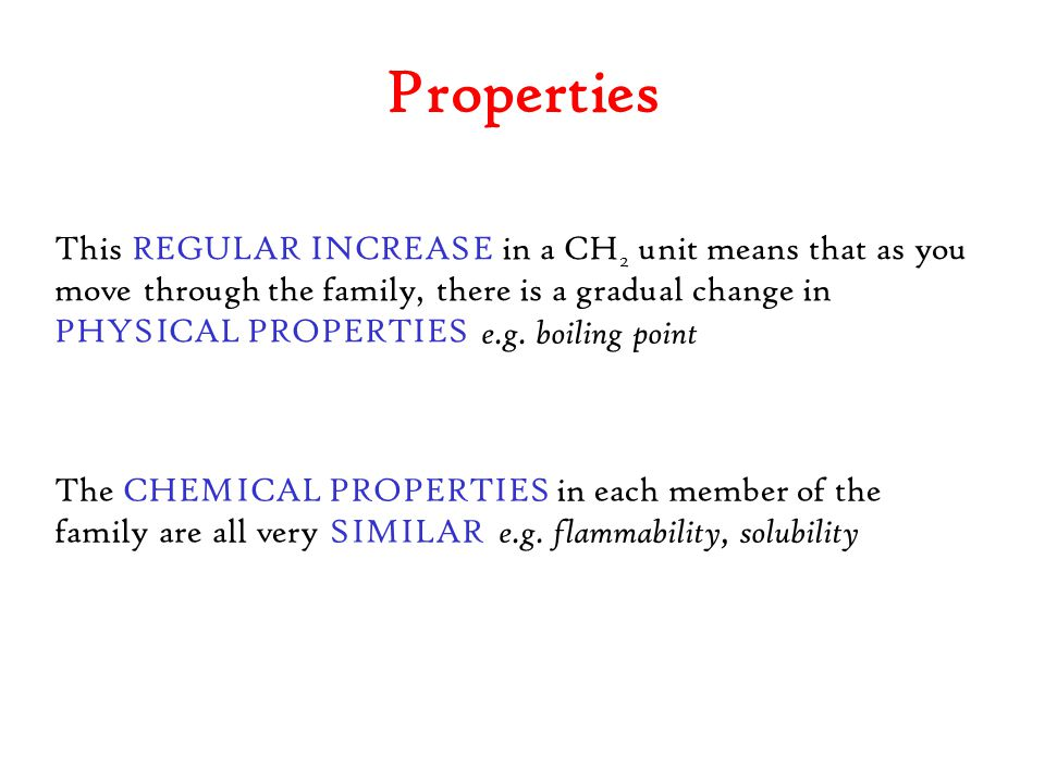 Properties This REGULAR INCREASE in a CH 2 unit means that as you move through the family, there is a gradual change in PHYSICAL PROPERTIES e.g. boili