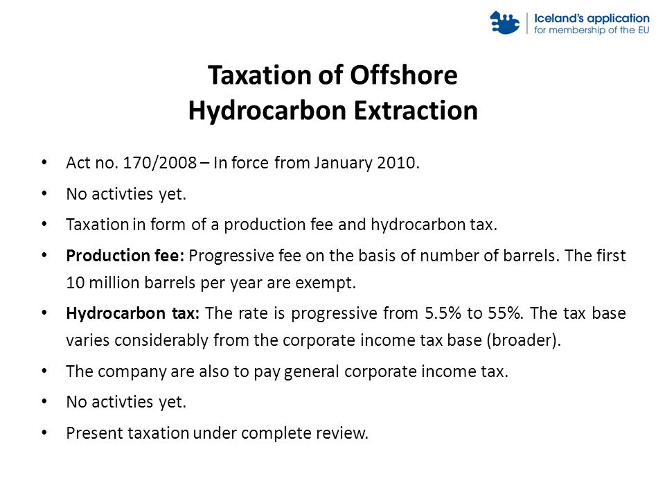 Taxation of Offshore Hydrocarbon Extraction Act no. 170/2008 – In force from January 2010. No activties yet. Taxation in form of a production fee and
