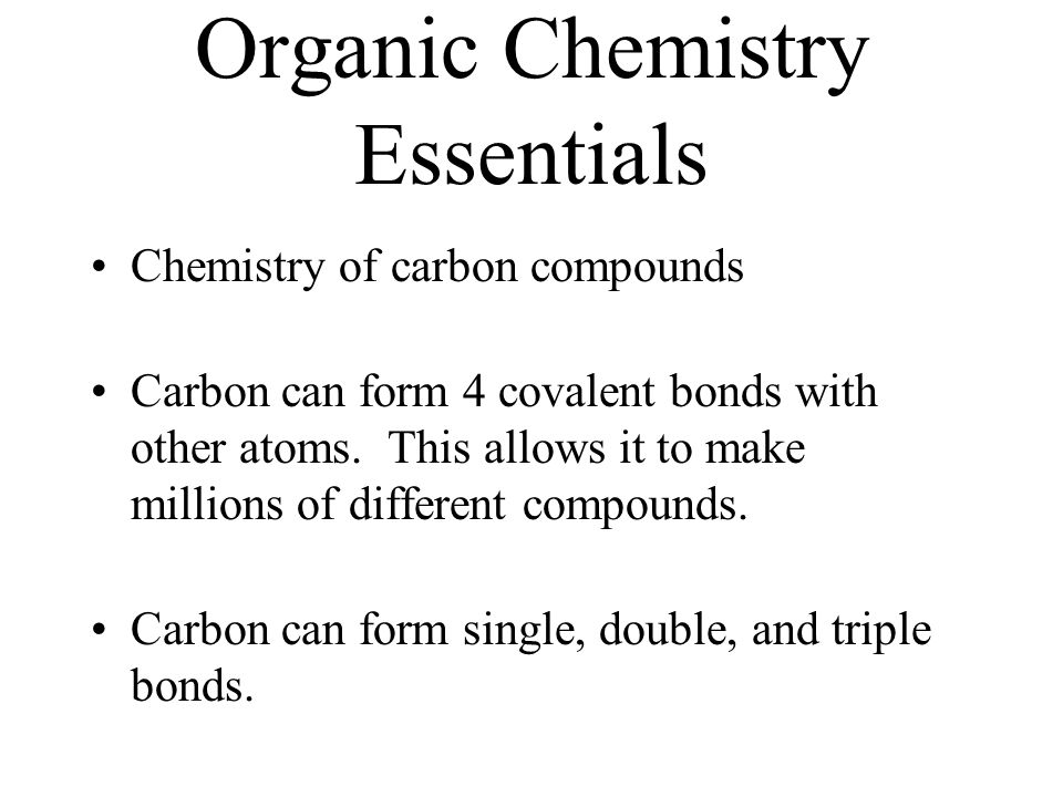 Organic Chemistry Essentials Chemistry of carbon compounds Carbon can form 4 covalent bonds with other atoms. This allows it to make millions of diffe
