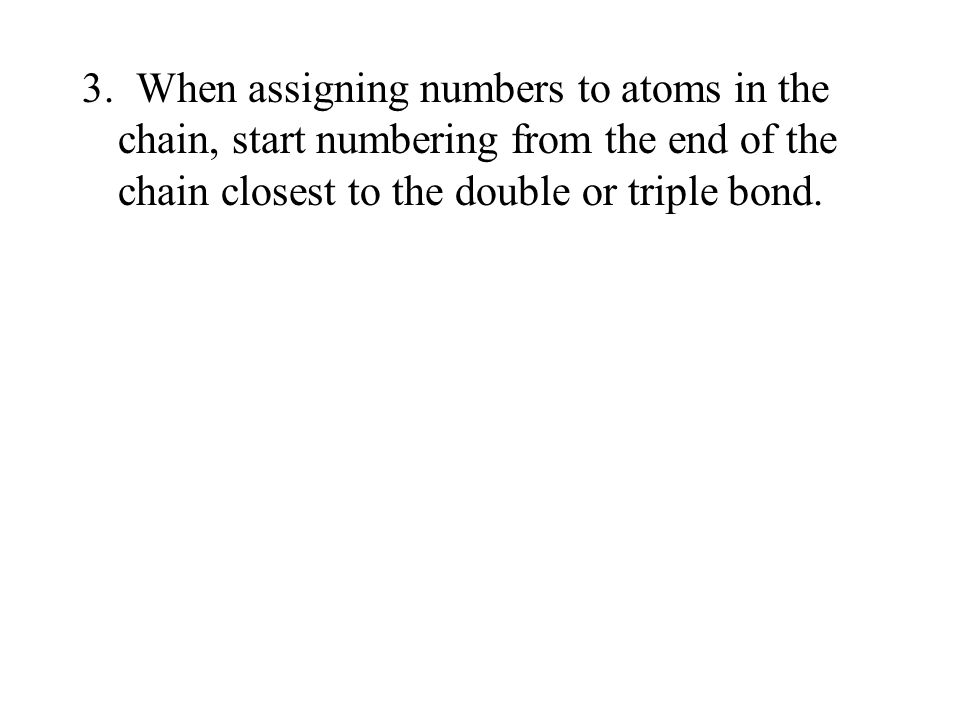 3. When assigning numbers to atoms in the chain, start numbering from the end of the chain closest to the double or triple bond.