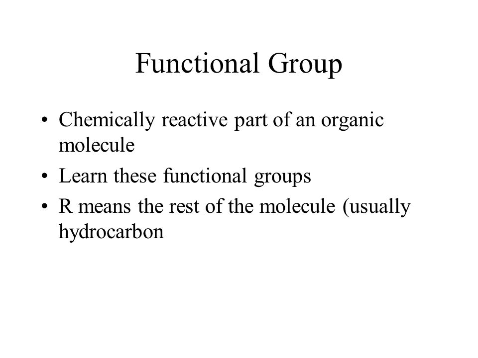 Functional Group Chemically reactive part of an organic molecule Learn these functional groups R means the rest of the molecule (usually hydrocarbon