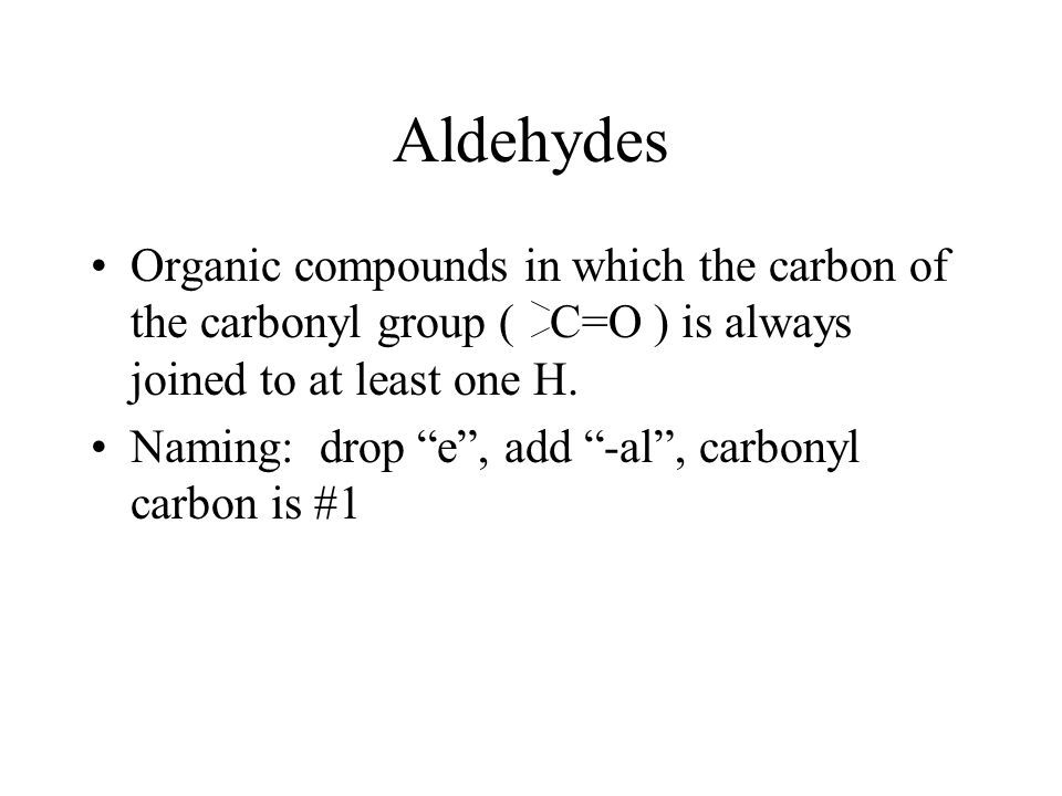 "Aldehydes Organic compounds in which the carbon of the carbonyl group ( C=O ) is always joined to at least one H. Naming: drop ""e"", add ""-al"", carbony"
