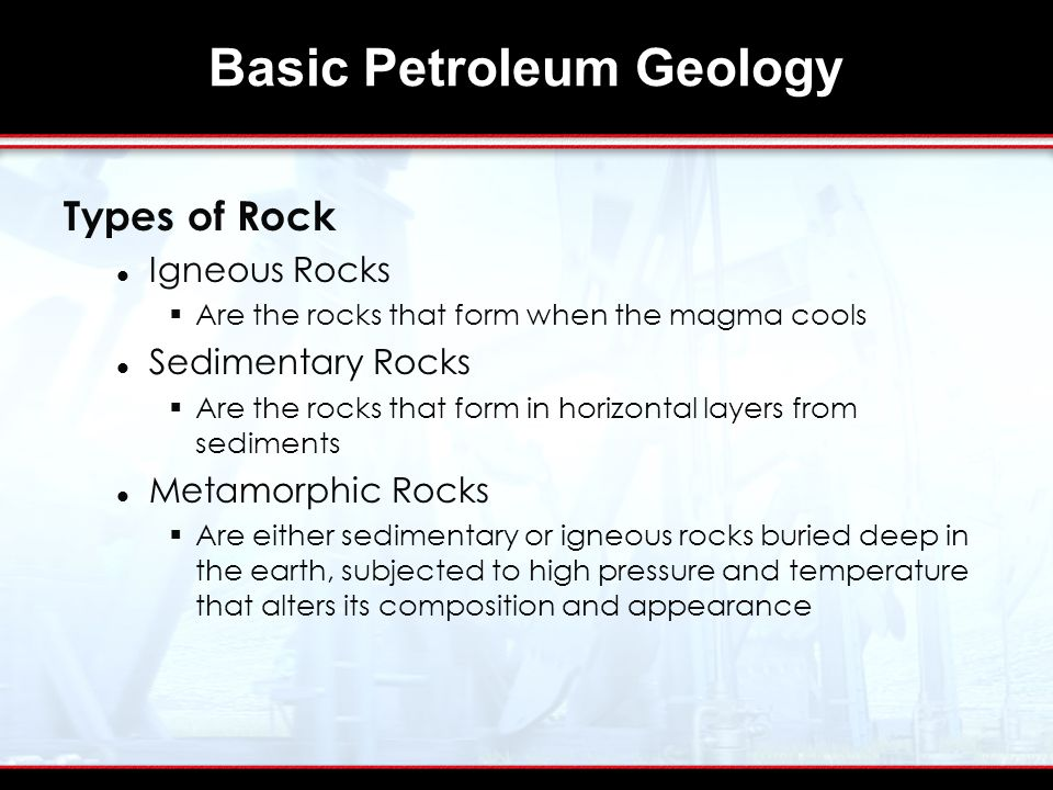Basic Petroleum Geology Types of Rock Igneous Rocks  Are the rocks that form when the magma cools Sedimentary Rocks  Are the rocks that form in horizontal layers from sediments Metamorphic Rocks  Are either sedimentary or igneous rocks buried deep in the earth, subjected to high pressure and temperature that alters its composition and appearance