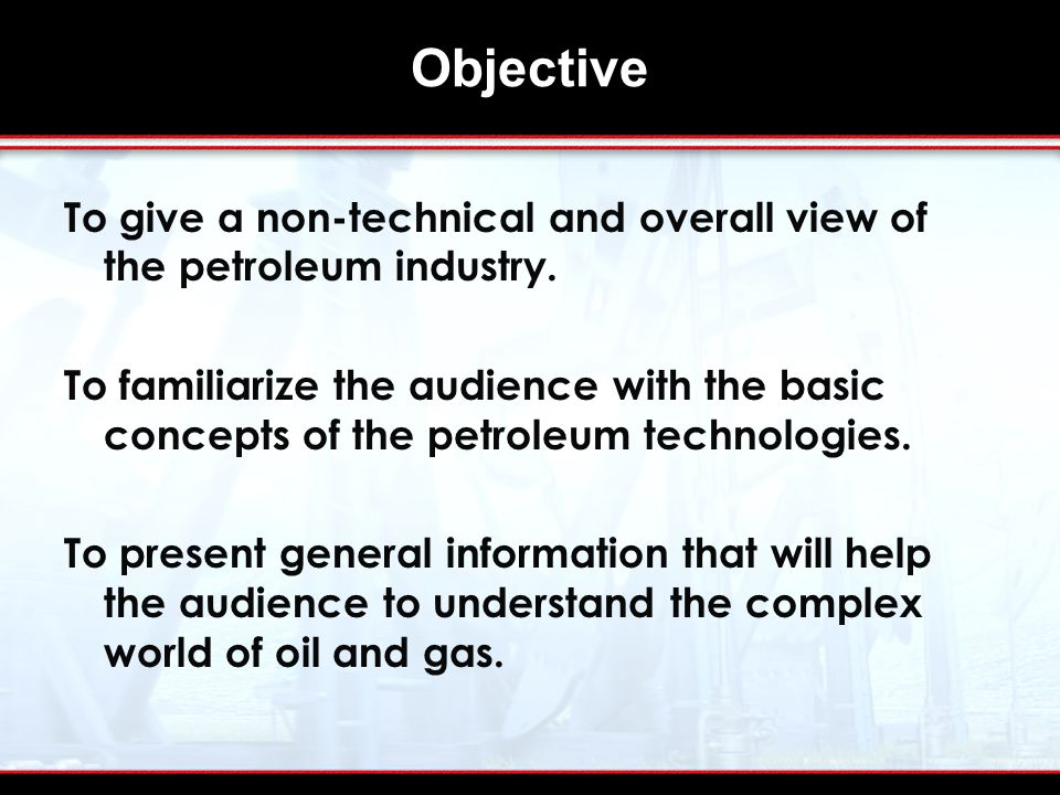 Objective To give a non-technical and overall view of the petroleum industry.