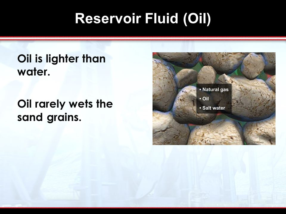 Reservoir Fluid (Oil) Oil is lighter than water. Oil rarely wets the sand grains.