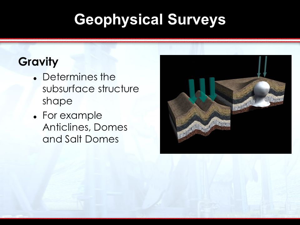 Geophysical Surveys Gravity Determines the subsurface structure shape For example Anticlines, Domes and Salt Domes