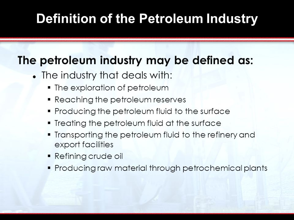 Definition of the Petroleum Industry The petroleum industry may be defined as: The industry that deals with:  The exploration of petroleum  Reaching the petroleum reserves  Producing the petroleum fluid to the surface  Treating the petroleum fluid at the surface  Transporting the petroleum fluid to the refinery and export facilities  Refining crude oil  Producing raw material through petrochemical plants