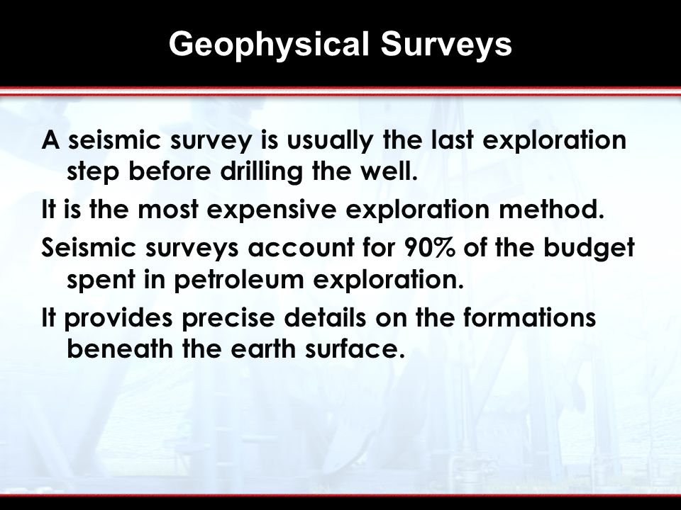 Geophysical Surveys A seismic survey is usually the last exploration step before drilling the well.