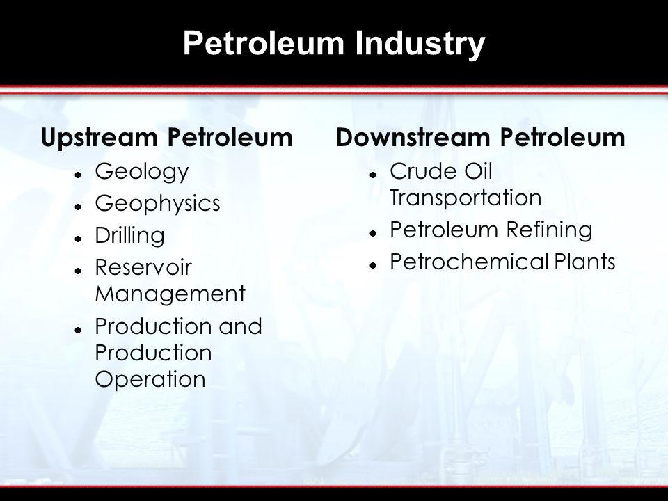 Petroleum Industry Upstream Petroleum Geology Geophysics Drilling Reservoir Management Production and Production Operation Downstream Petroleum Crude Oil Transportation Petroleum Refining Petrochemical Plants