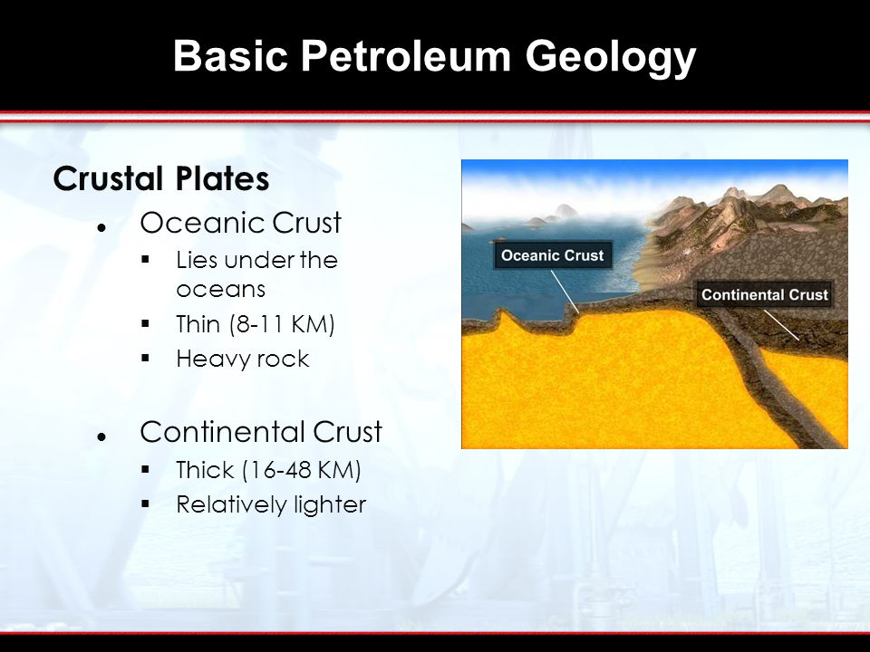 Basic Petroleum Geology Crustal Plates Oceanic Crust  Lies under the oceans  Thin (8-11 KM)  Heavy rock Continental Crust  Thick (16-48 KM)  Relatively lighter