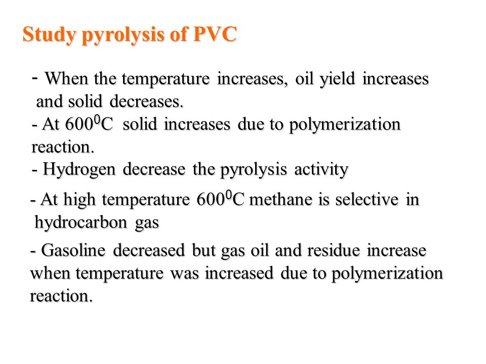 Study pyrolysis of PVC When the temperature increases, oil yield increases - When the temperature increases, oil yield increases and solid decreases.