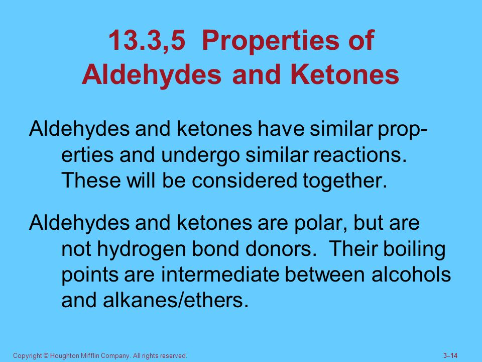 Copyright © Houghton Mifflin Company. All rights reserved.3–14 13.3,5 Properties of Aldehydes and Ketones Aldehydes and ketones have similar prop- ert