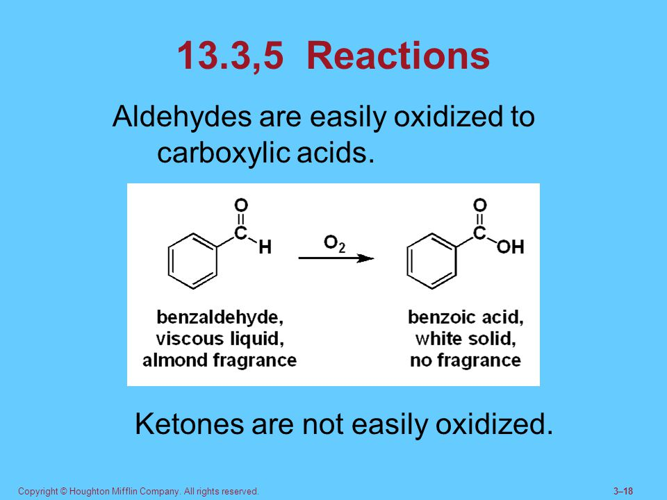 Copyright © Houghton Mifflin Company. All rights reserved.3–18 13.3,5 Reactions Aldehydes are easily oxidized to carboxylic acids. Ketones are not eas