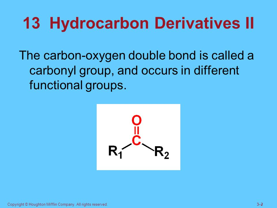 Copyright © Houghton Mifflin Company. All rights reserved.3–23–2 13 Hydrocarbon Derivatives II The carbon-oxygen double bond is called a carbonyl grou