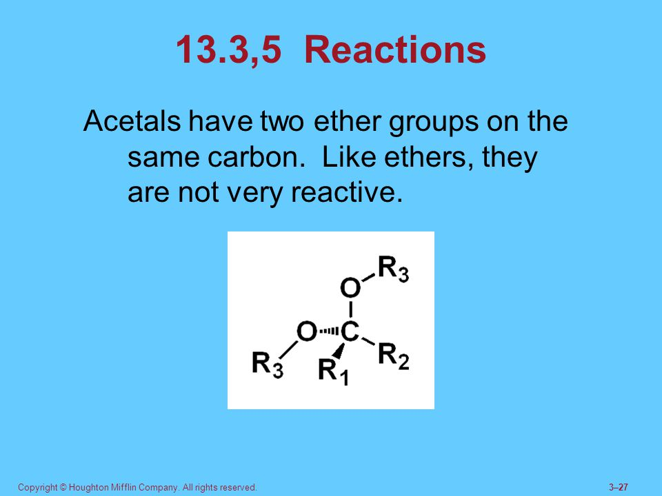 Copyright © Houghton Mifflin Company. All rights reserved.3–27 13.3,5 Reactions Acetals have two ether groups on the same carbon. Like ethers, they ar