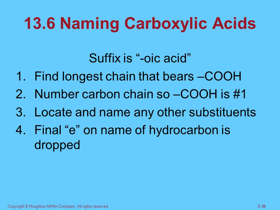 """Copyright © Houghton Mifflin Company. All rights reserved.3–36 13.6 Naming Carboxylic Acids Suffix is """"-oic acid"""" 1.Find longest chain that bears –COO"""