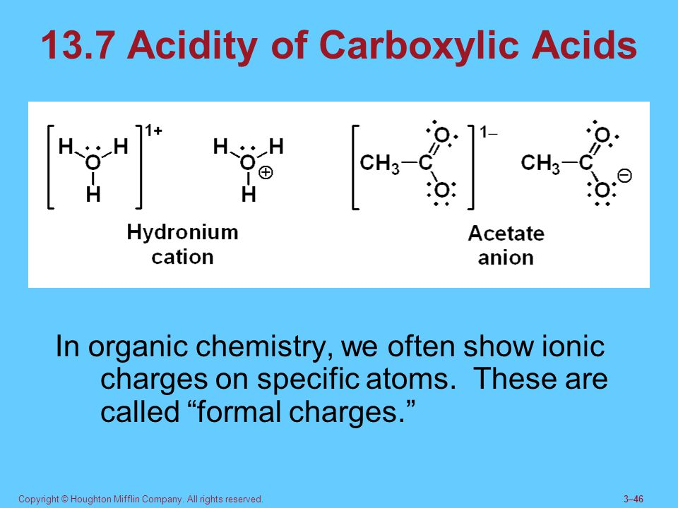 Copyright © Houghton Mifflin Company. All rights reserved.3–46 13.7 Acidity of Carboxylic Acids In organic chemistry, we often show ionic charges on s