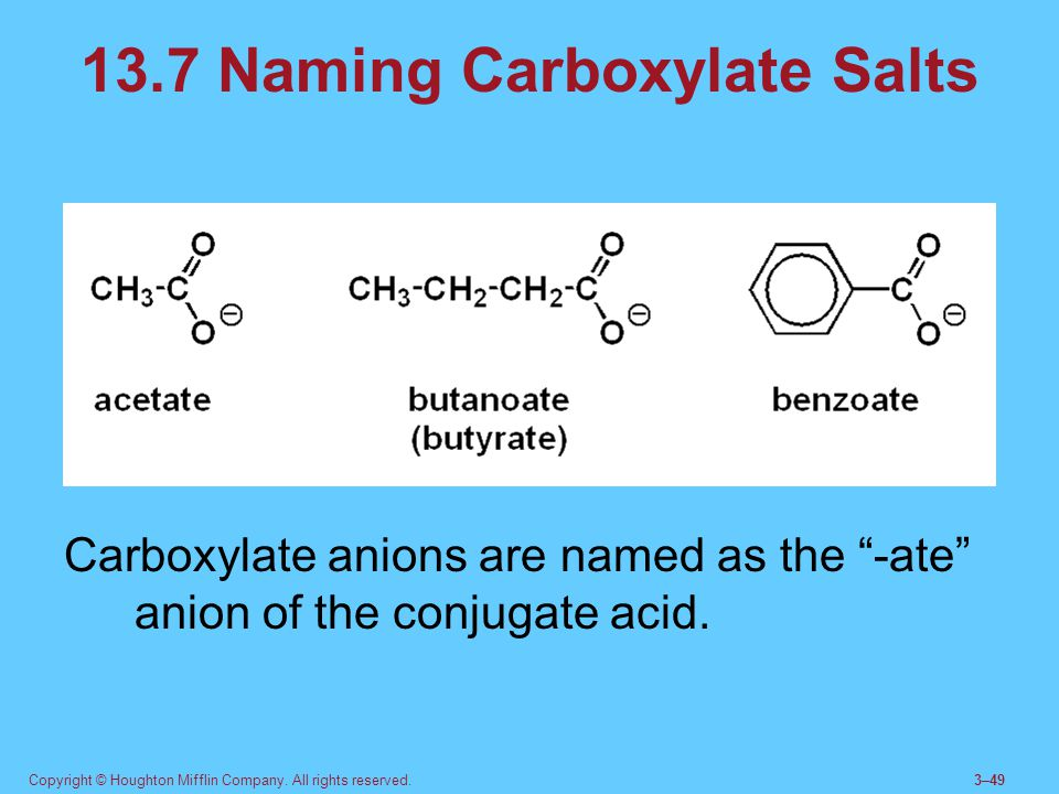 """Copyright © Houghton Mifflin Company. All rights reserved.3–49 13.7 Naming Carboxylate Salts Carboxylate anions are named as the """"-ate"""" anion of the c"""