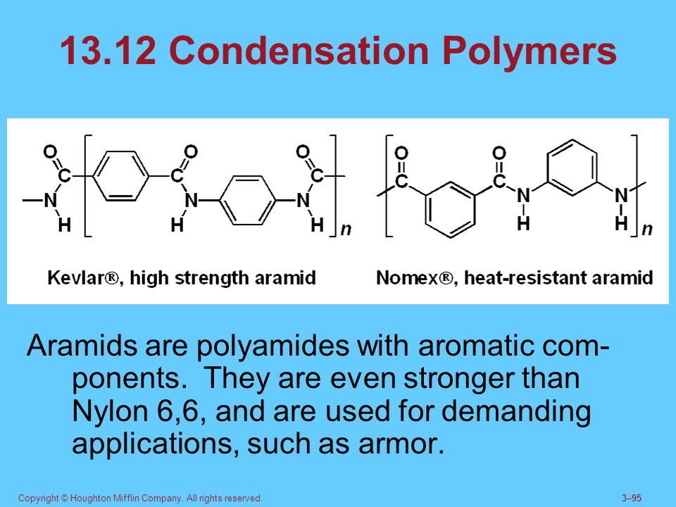 Copyright © Houghton Mifflin Company. All rights reserved.3–95 13.12 Condensation Polymers Aramids are polyamides with aromatic com- ponents. They are