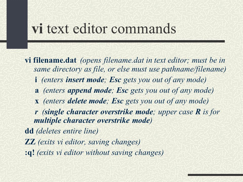 vi text editor commands vi filename.dat (opens filename.dat in text editor; must be in same directory as file, or else must use pathname/filename) i (enters insert mode; Esc gets you out of any mode) a (enters append mode; Esc gets you out of any mode) x (enters delete mode; Esc gets you out of any mode) r (single character overstrike mode; upper case R is for multiple character overstrike mode) dd (deletes entire line) ZZ (exits vi editor, saving changes) :q.
