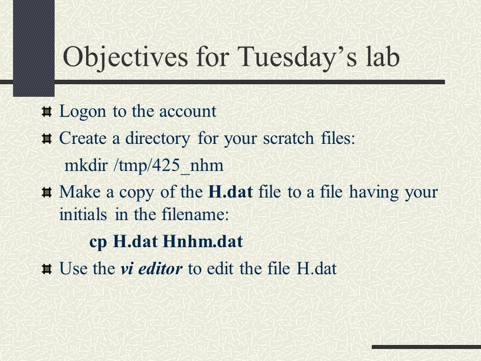 Objectives for Tuesday's lab Logon to the account Create a directory for your scratch files: mkdir /tmp/425_nhm Make a copy of the H.dat file to a file having your initials in the filename: cp H.dat Hnhm.dat Use the vi editor to edit the file H.dat