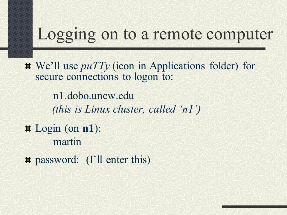 Logging on to a remote computer We'll use puTTy (icon in Applications folder) for secure connections to logon to: n1.dobo.uncw.edu (this is Linux cluster, called 'n1') Login (on n1): martin password: (I'll enter this)