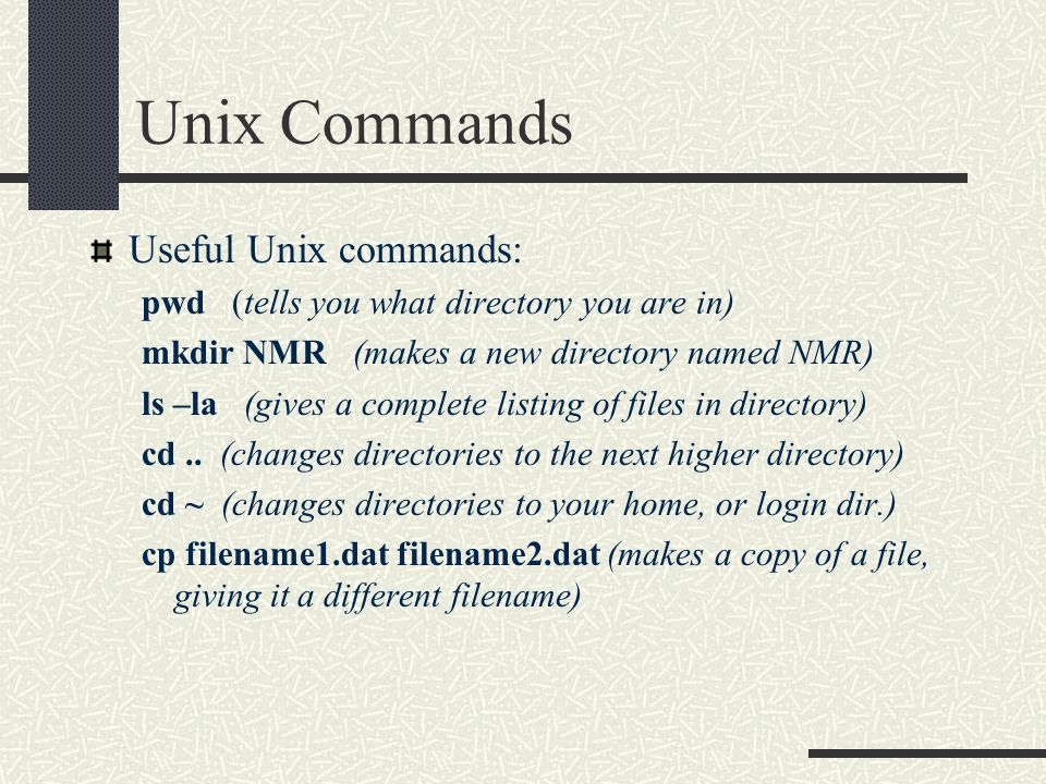 Unix Commands Useful Unix commands: pwd (tells you what directory you are in) mkdir NMR (makes a new directory named NMR) ls –la (gives a complete listing of files in directory) cd..