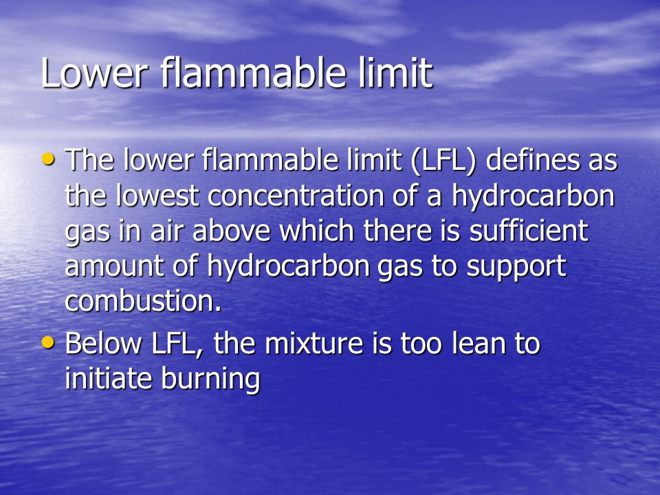 Lower flammable limit The lower flammable limit (LFL) defines as the lowest concentration of a hydrocarbon gas in air above which there is sufficient amount of hydrocarbon gas to support combustion.