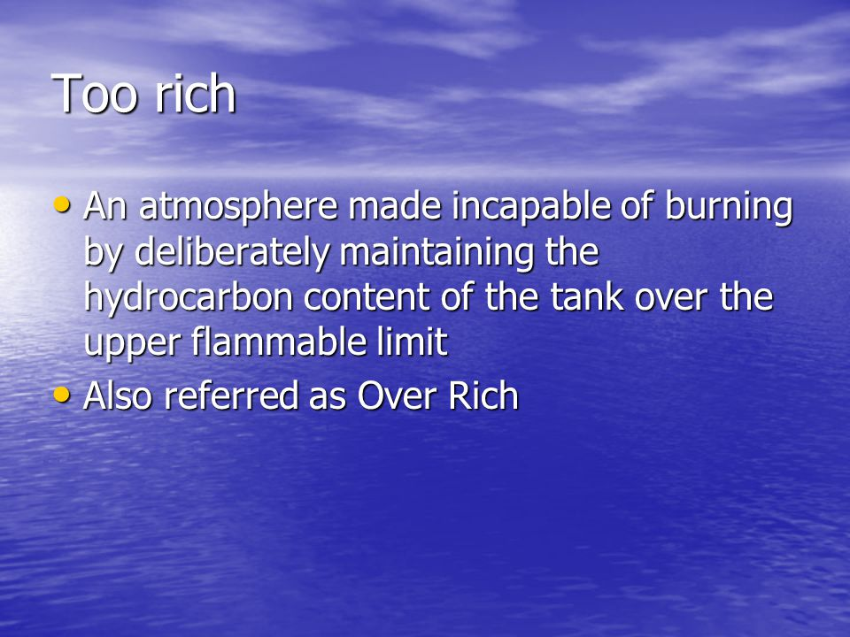 Too rich An atmosphere made incapable of burning by deliberately maintaining the hydrocarbon content of the tank over the upper flammable limit An atmosphere made incapable of burning by deliberately maintaining the hydrocarbon content of the tank over the upper flammable limit Also referred as Over Rich Also referred as Over Rich