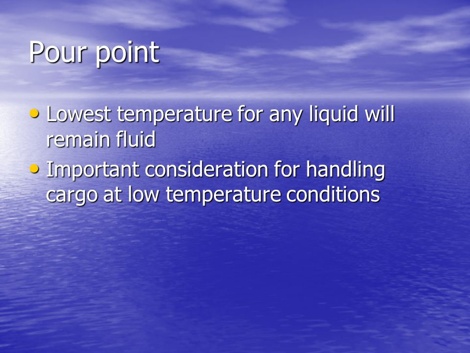 Pour point Lowest temperature for any liquid will remain fluid Lowest temperature for any liquid will remain fluid Important consideration for handling cargo at low temperature conditions Important consideration for handling cargo at low temperature conditions